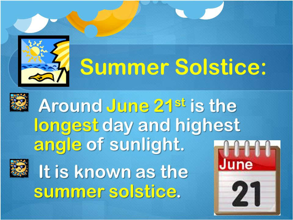 Summer Solstice: Around June 21st is the longest day and highest angle of sunlight.