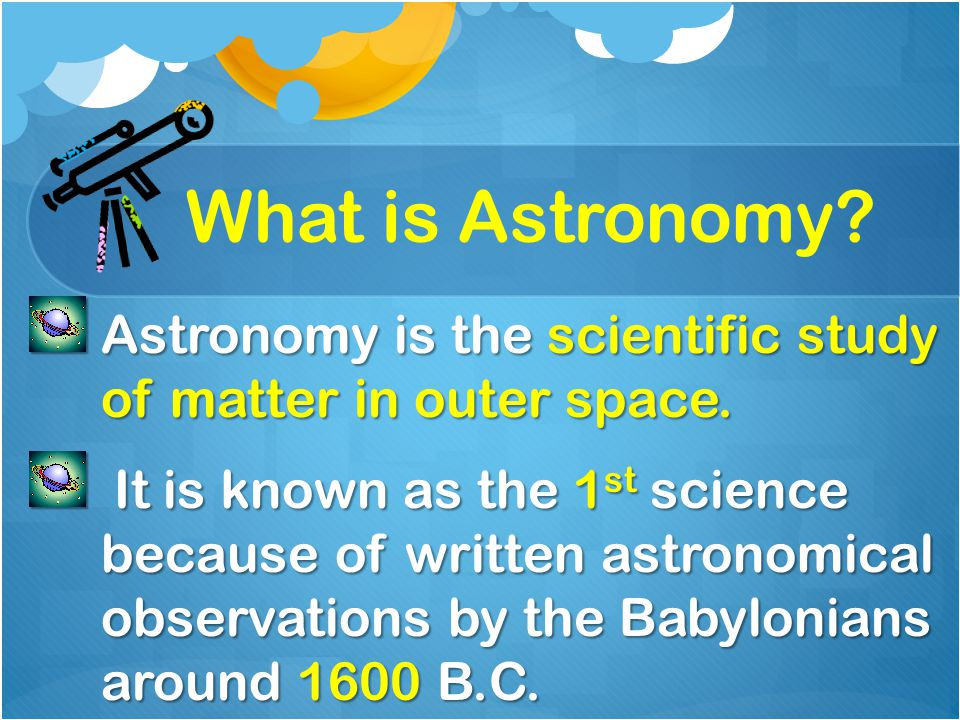 What is Astronomy Astronomy is the scientific study of matter in outer space.