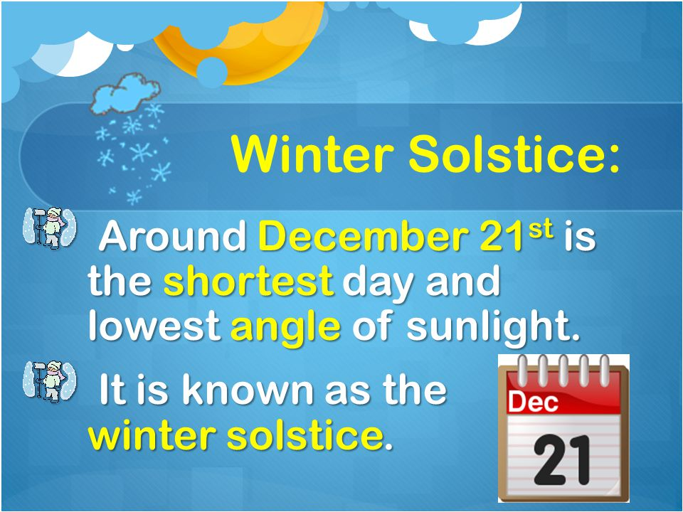 Winter Solstice: Around December 21st is the shortest day and lowest angle of sunlight.