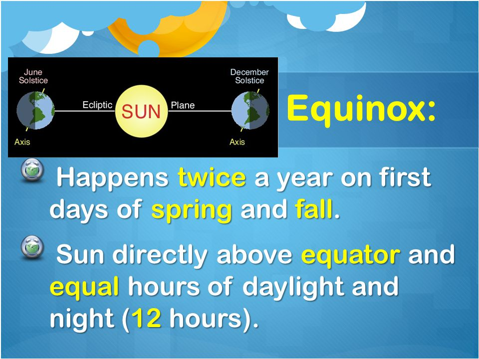 Equinox: Happens twice a year on first days of spring and fall.
