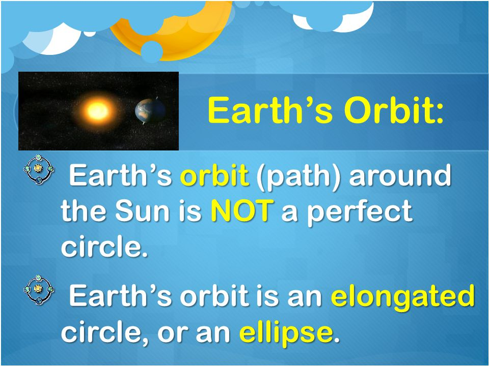 Earth's Orbit: Earth's orbit (path) around the Sun is NOT a perfect circle.