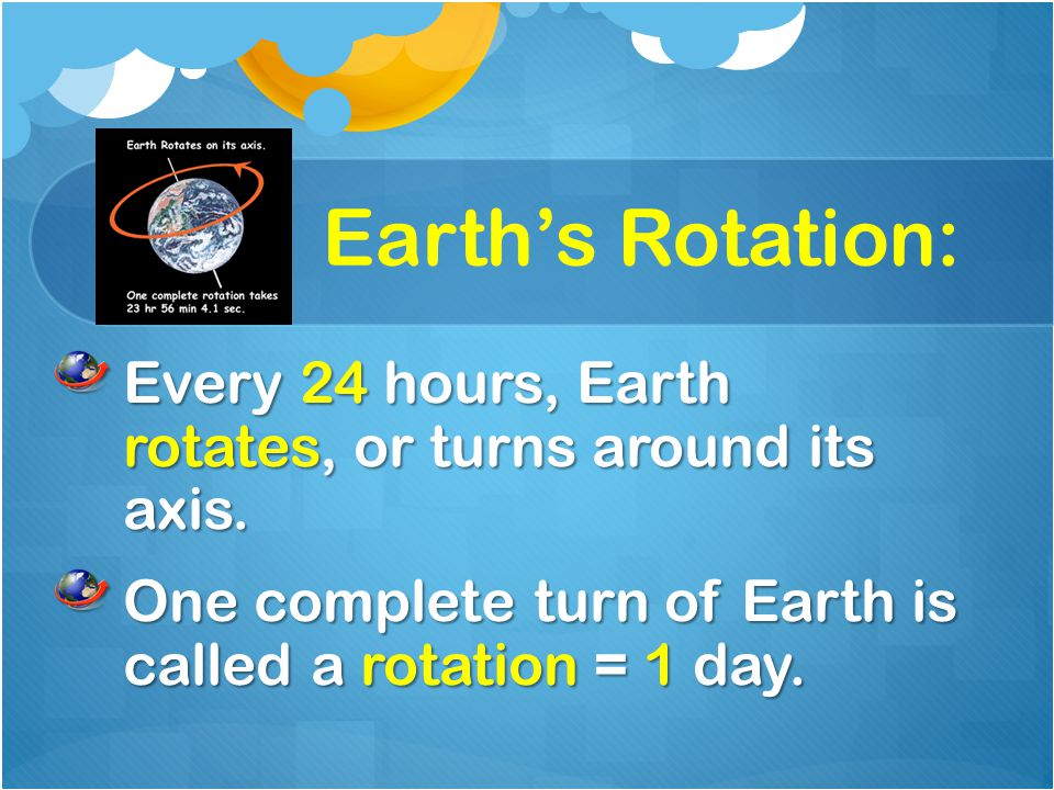 Earth's Rotation: Every 24 hours, Earth rotates, or turns around its axis.