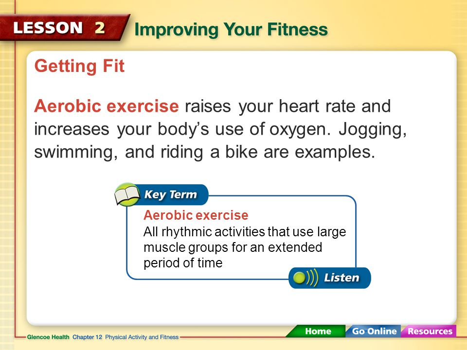 Getting Fit Aerobic exercise raises your heart rate and increases your body's use of oxygen. Jogging, swimming, and riding a bike are examples.