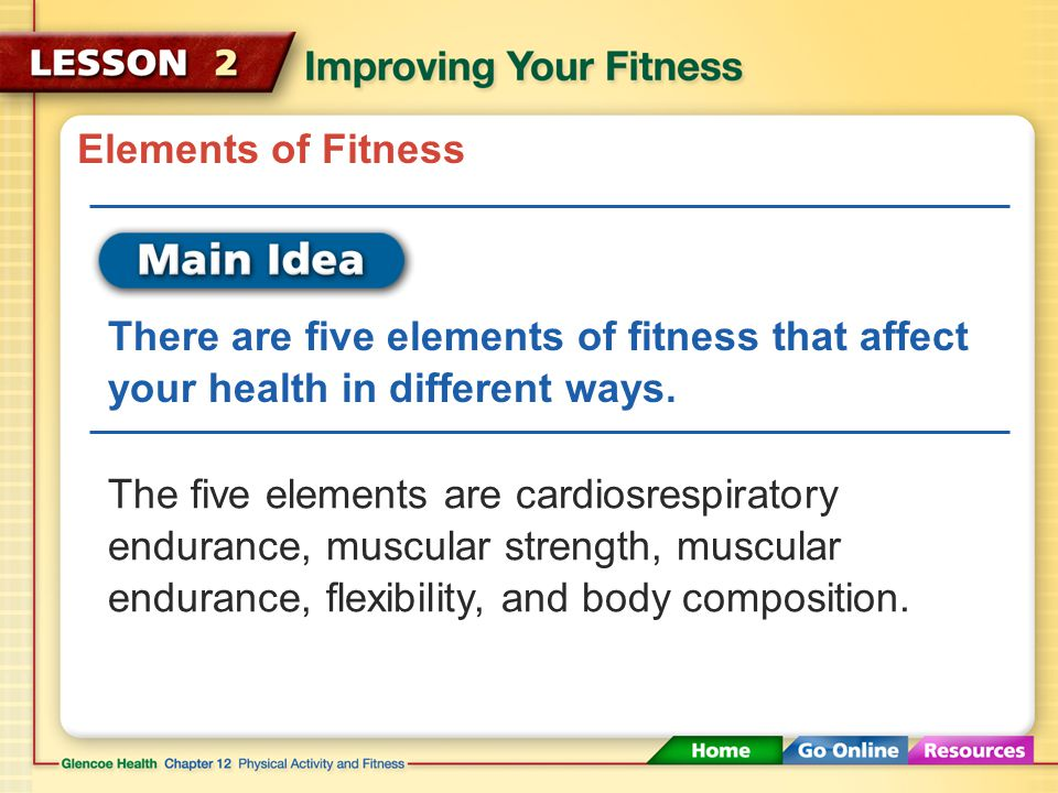 Elements of Fitness There are five elements of fitness that affect your health in different ways.