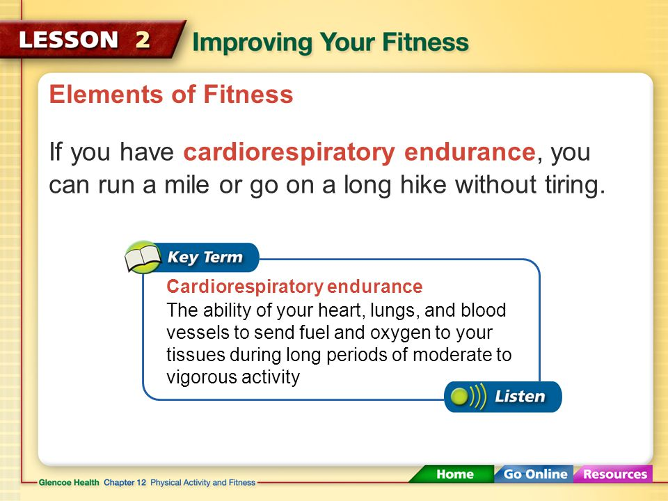 Elements of Fitness If you have cardiorespiratory endurance, you can run a mile or go on a long hike without tiring.