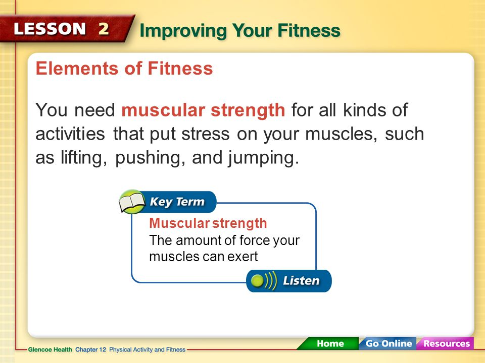 Elements of Fitness You need muscular strength for all kinds of activities that put stress on your muscles, such as lifting, pushing, and jumping.
