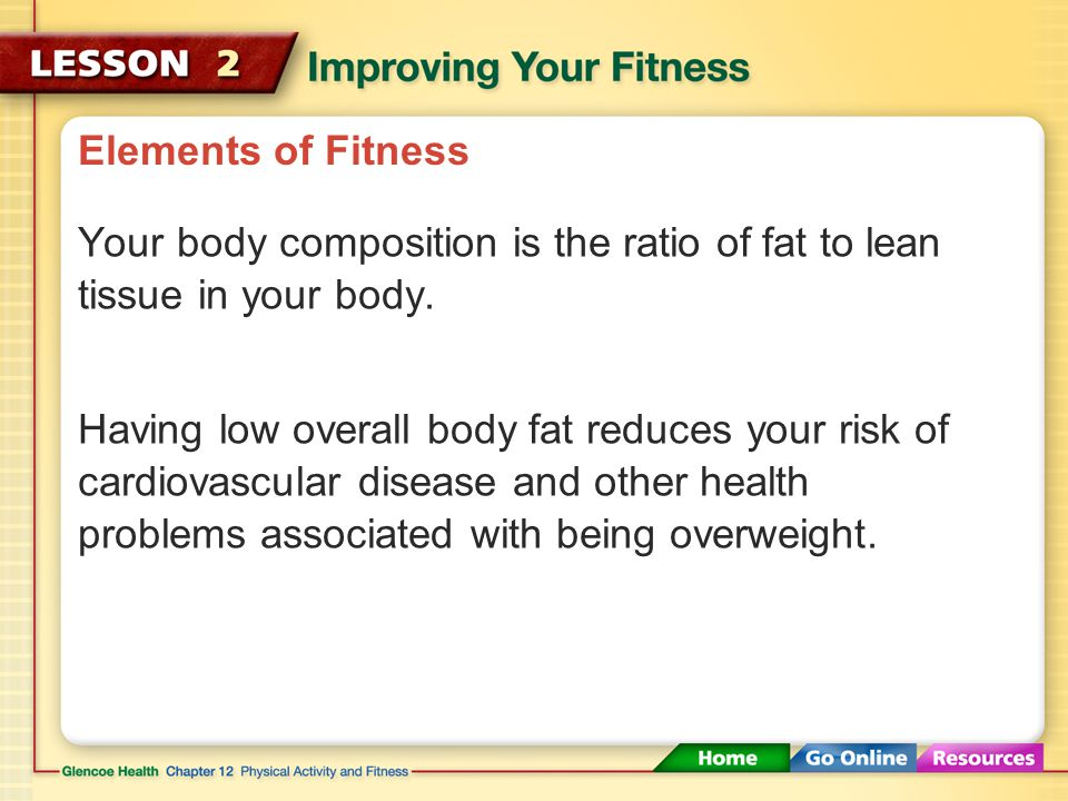 Elements of Fitness Your body composition is the ratio of fat to lean tissue in your body.