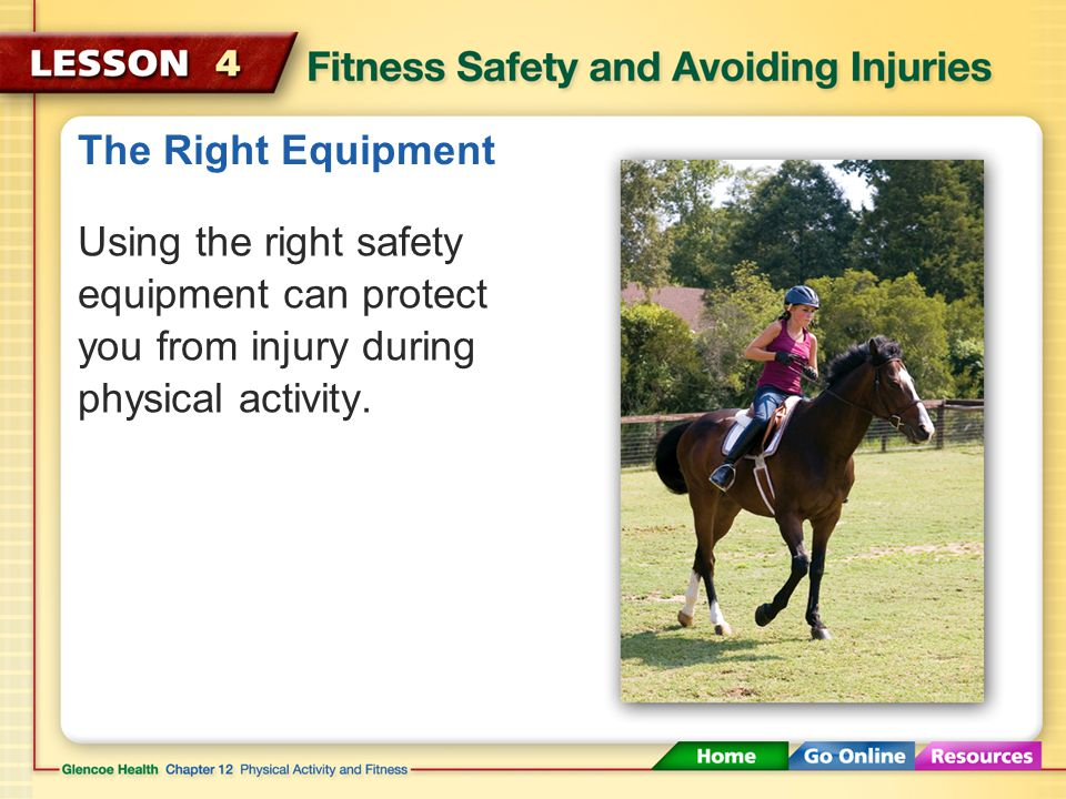 The Right Equipment Using the right safety equipment can protect you from injury during physical activity.