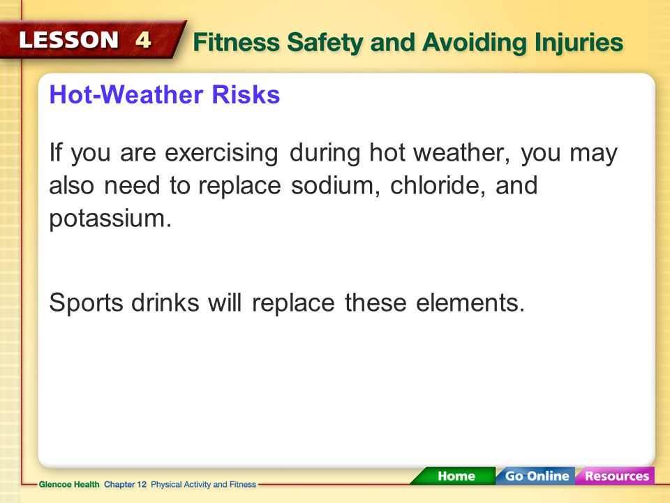 Hot-Weather Risks If you are exercising during hot weather, you may also need to replace sodium, chloride, and potassium.