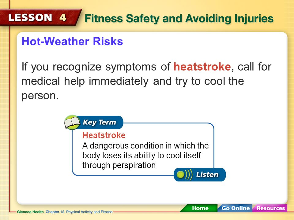 Hot-Weather Risks If you recognize symptoms of heatstroke, call for medical help immediately and try to cool the person.
