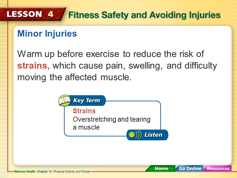 Minor Injuries Warm up before exercise to reduce the risk of strains, which cause pain, swelling, and difficulty moving the affected muscle.