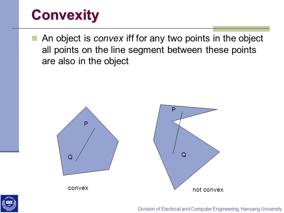 ConvexityAn object is convex iff for any two points in the object all points on the line segment between these points are also in the object.