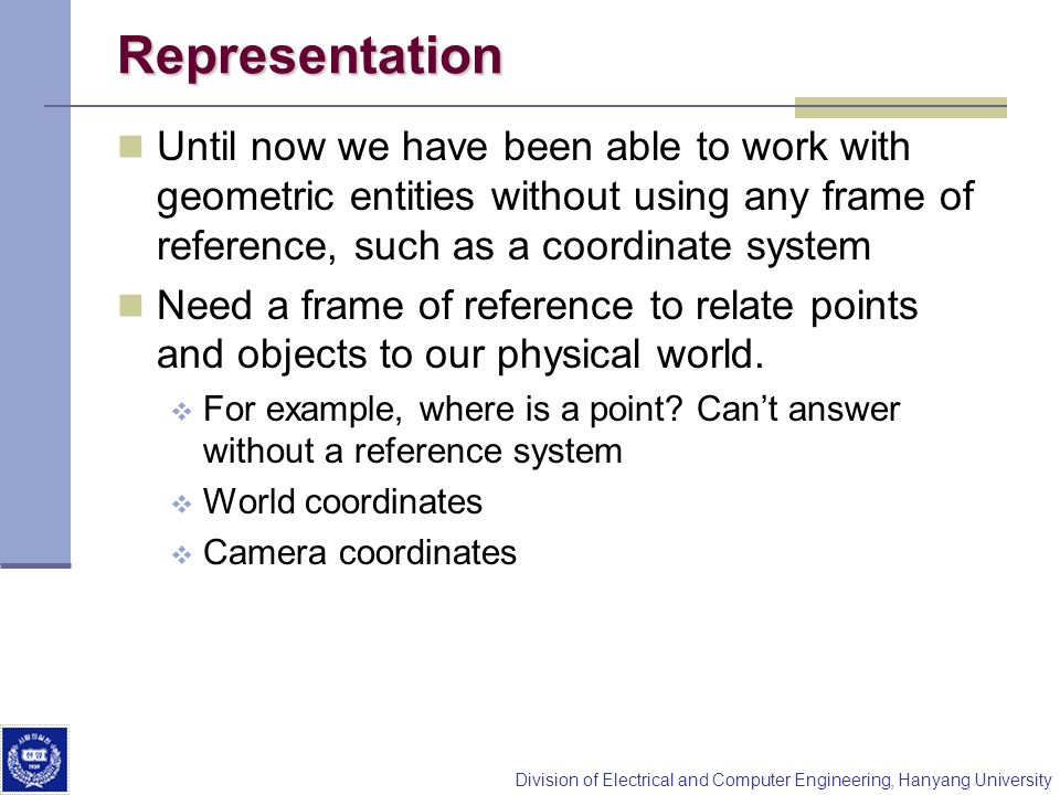 Representation Until now we have been able to work with geometric entities without using any frame of reference, such as a coordinate system.