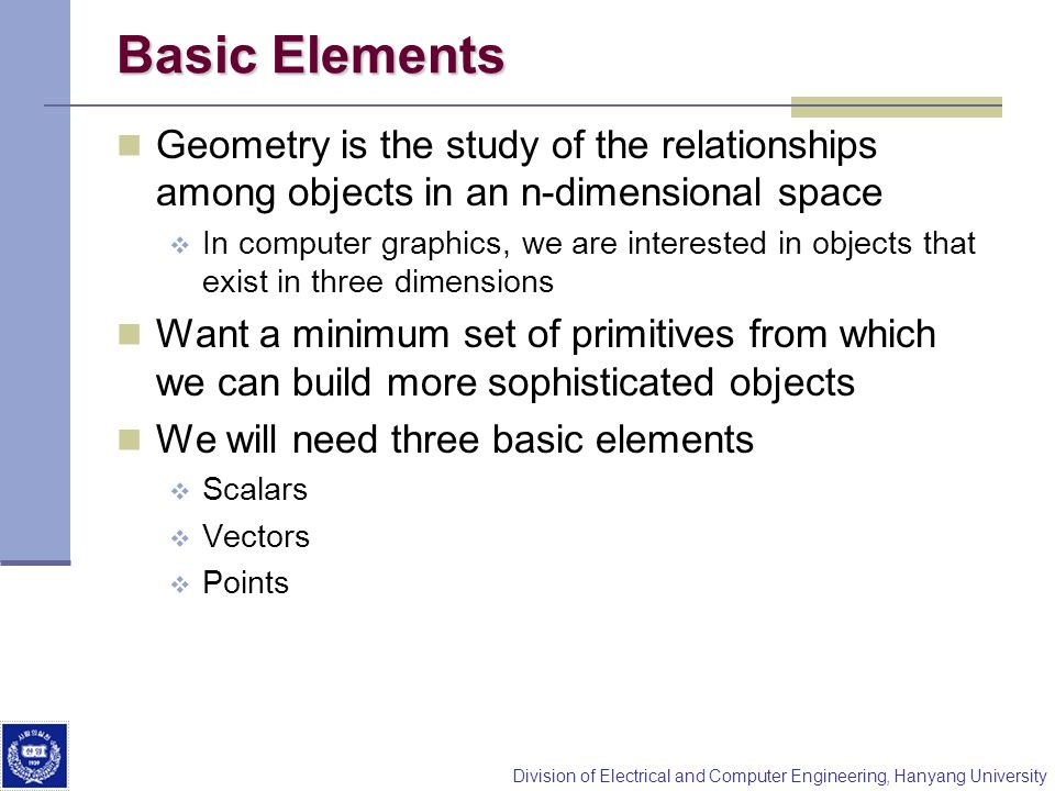 Basic Elements Geometry is the study of the relationships among objects in an n-dimensional space.