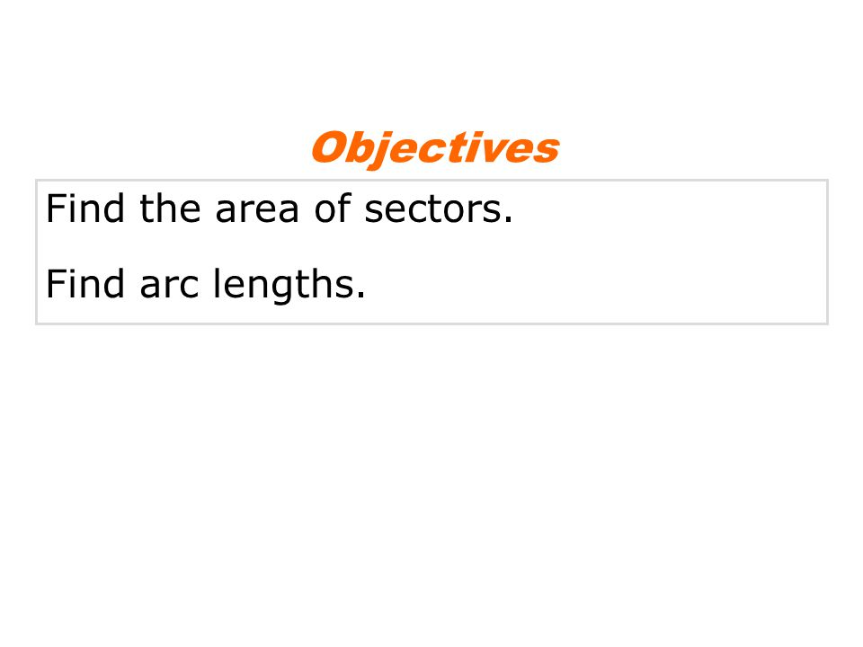 Objectives Find the area of sectors. Find arc lengths.
