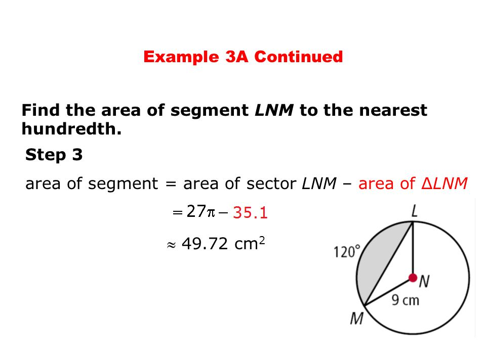 Example 3A Continued Find the area of segment LNM to the nearest hundredth. Step 3. area of segment = area of sector LNM – area of ∆LNM.