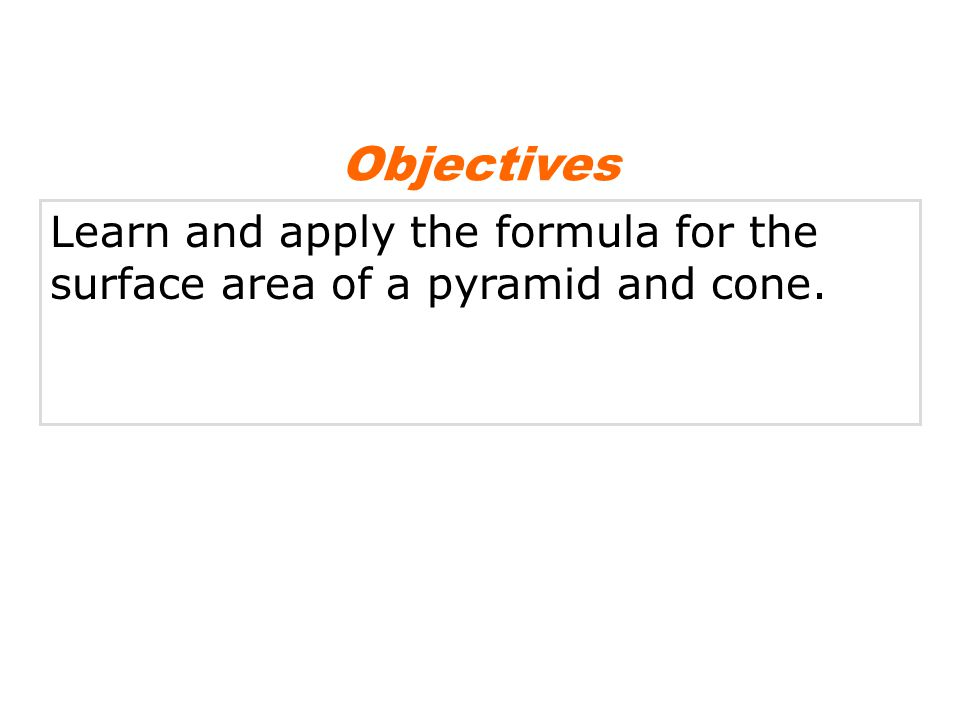 Objectives Learn and apply the formula for the surface area of a pyramid and cone.