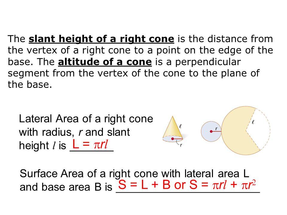 L = rl S = L + B or S = rl + r2 Lateral Area of a right cone
