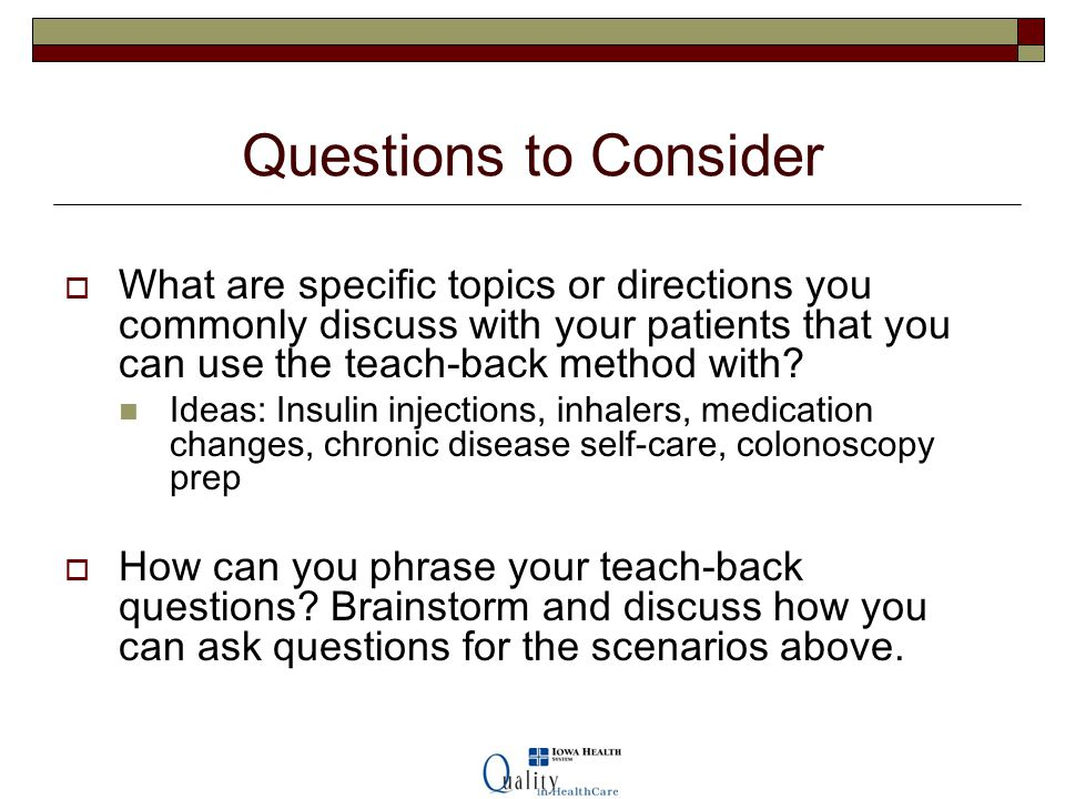 Questions to Consider What are specific topics or directions you commonly discuss with your patients that you can use the teach-back method with
