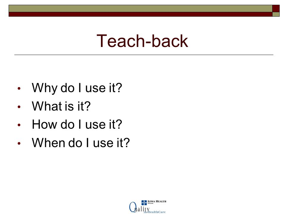 Teach-back Why do I use it What is it How do I use it