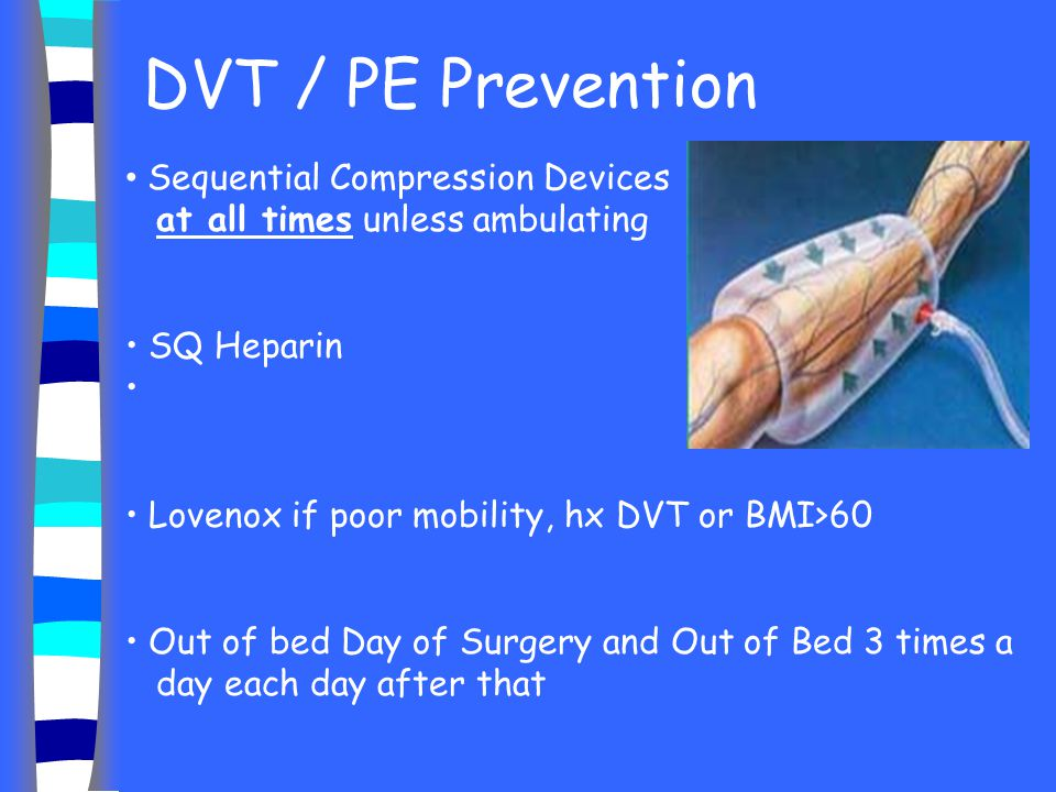 DVT / PE Prevention Sequential Compression Devices at all times unless ambulating. SQ Heparin.
