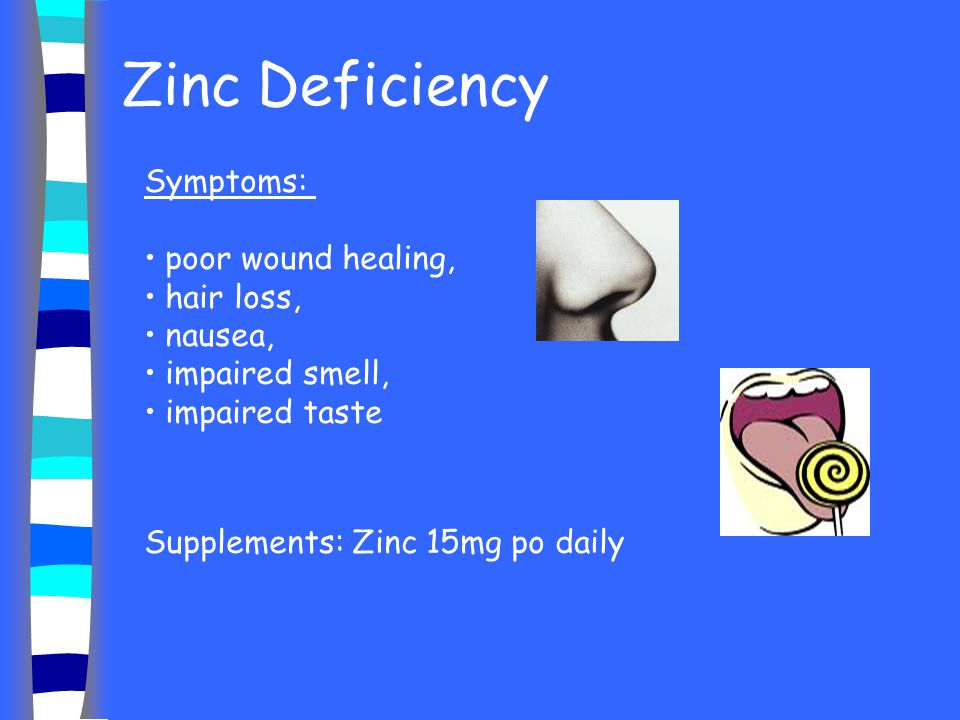 Zinc Deficiency Symptoms: poor wound healing, hair loss, nausea,