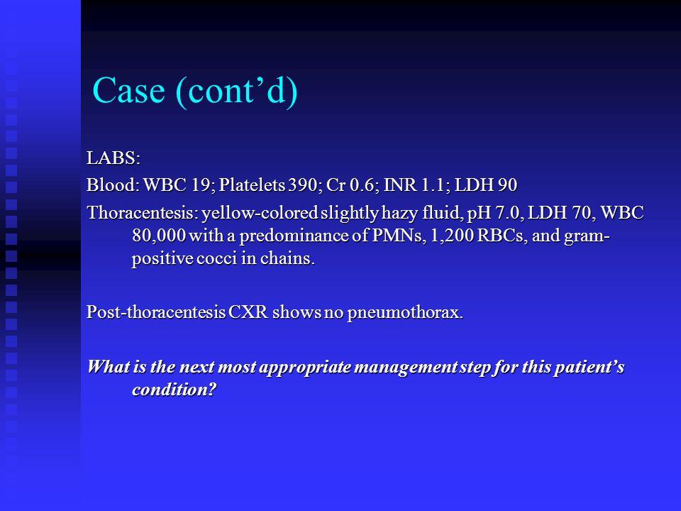 Case (cont'd) LABS: Blood: WBC 19; Platelets 390; Cr 0.6; INR 1.1; LDH 90.