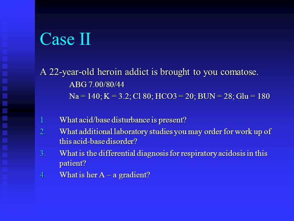 Case II A 22-year-old heroin addict is brought to you comatose.