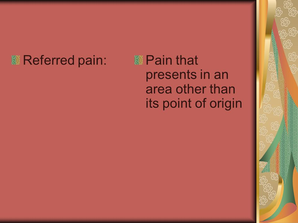 Referred pain: Pain that presents in an area other than its point of origin