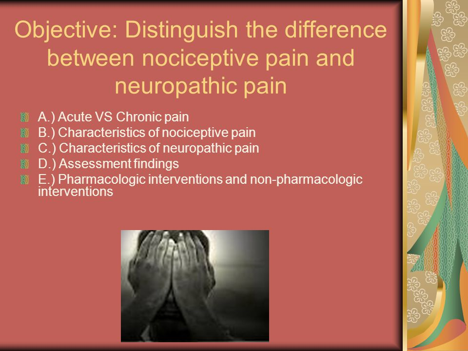 Objective: Distinguish the difference between nociceptive pain and neuropathic pain