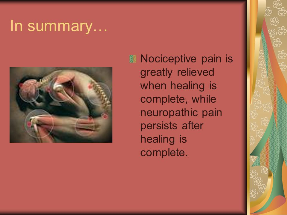 In summary… Nociceptive pain is greatly relieved when healing is complete, while neuropathic pain persists after healing is complete.