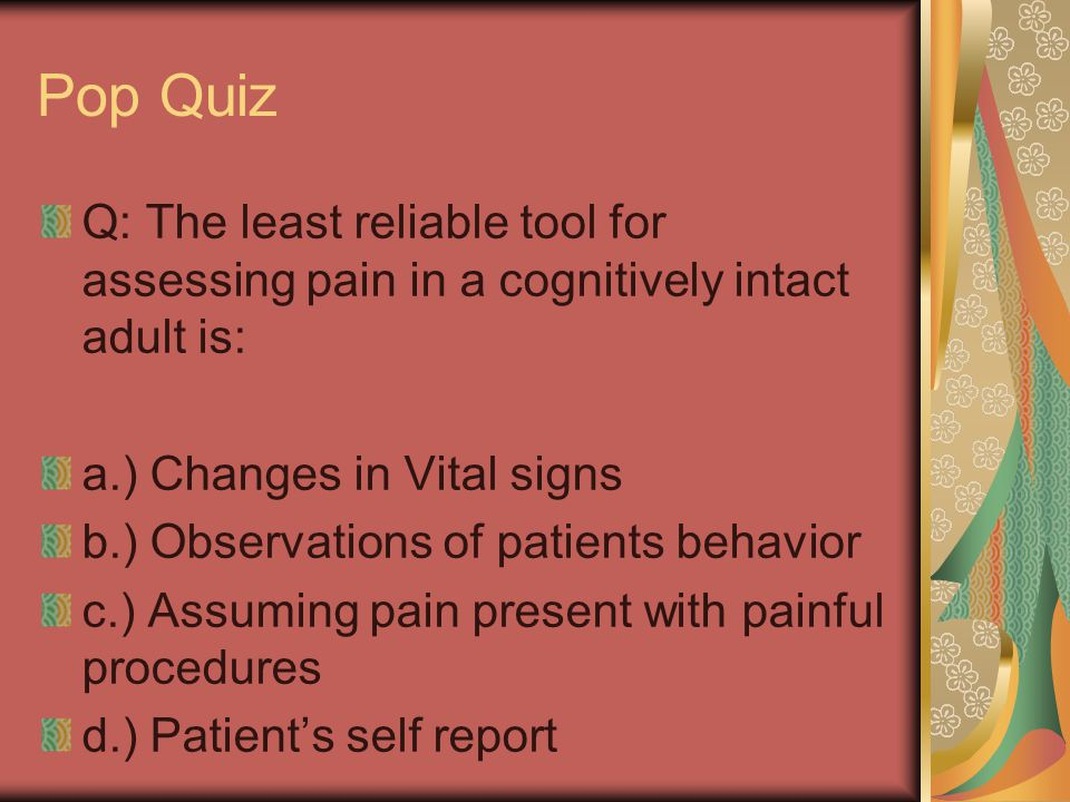 Pop Quiz Q: The least reliable tool for assessing pain in a cognitively intact adult is: a.) Changes in Vital signs.