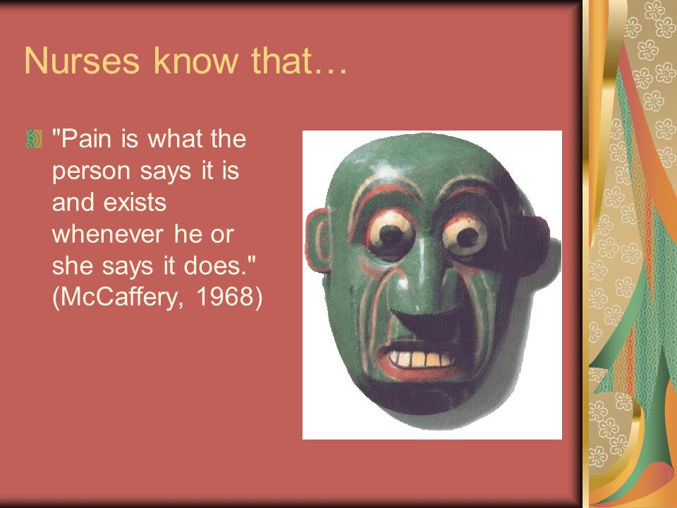 Nurses know that… Pain is what the person says it is and exists whenever he or she says it does. (McCaffery, 1968)