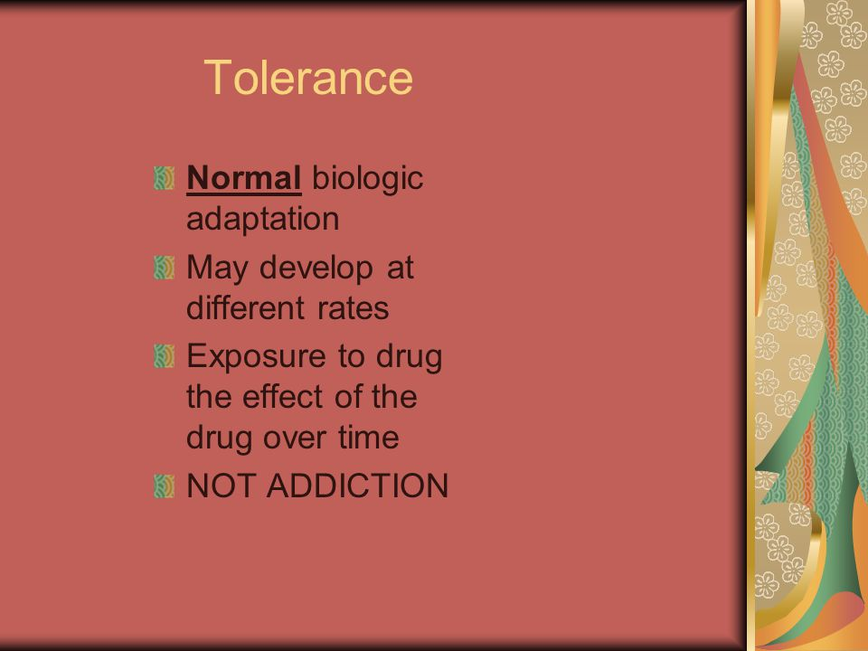 Tolerance Normal biologic adaptation May develop at different rates