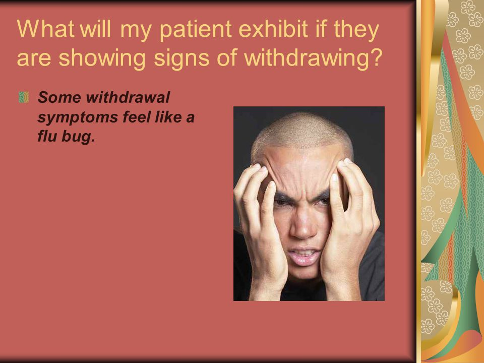 What will my patient exhibit if they are showing signs of withdrawing