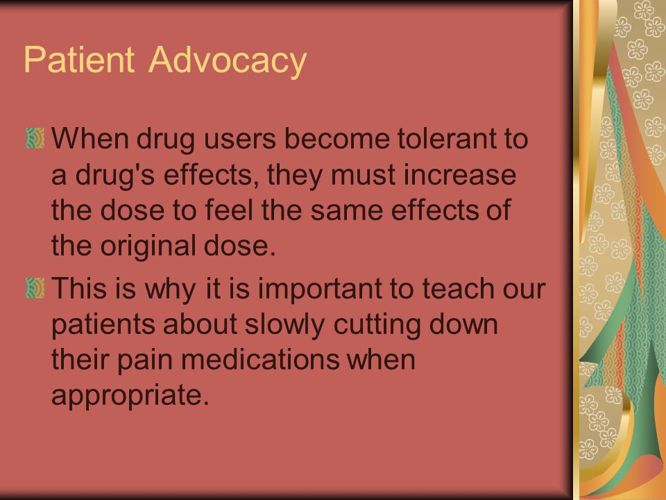 Patient Advocacy When drug users become tolerant to a drug s effects, they must increase the dose to feel the same effects of the original dose.