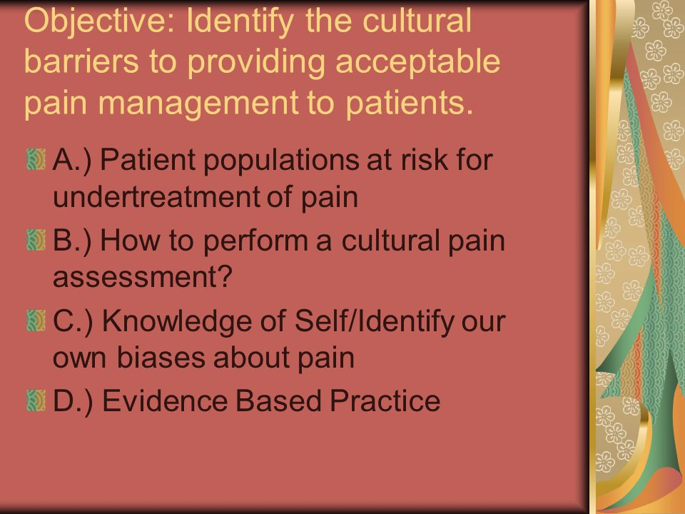 Objective: Identify the cultural barriers to providing acceptable pain management to patients.