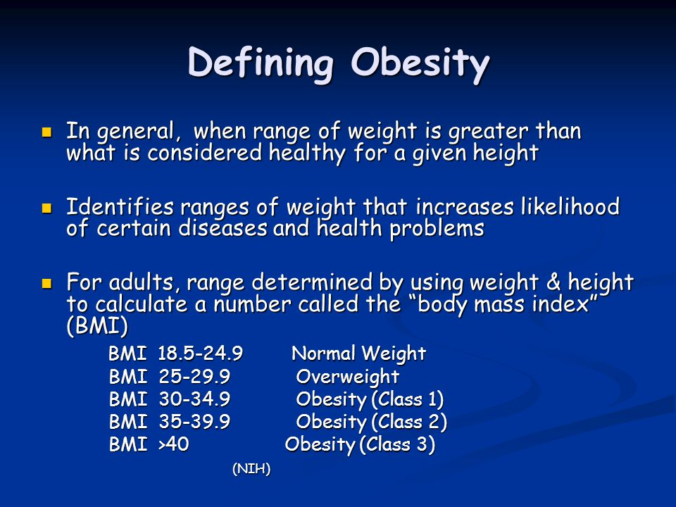Defining Obesity In general, when range of weight is greater than what is considered healthy for a given height.