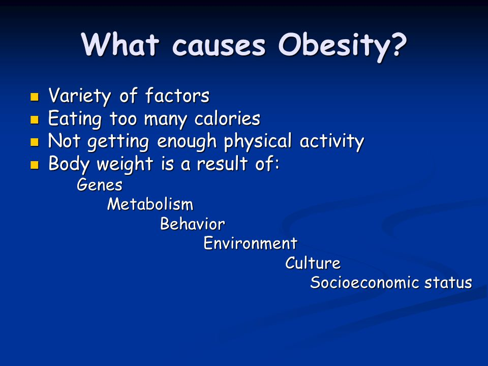What causes Obesity Variety of factors Eating too many calories