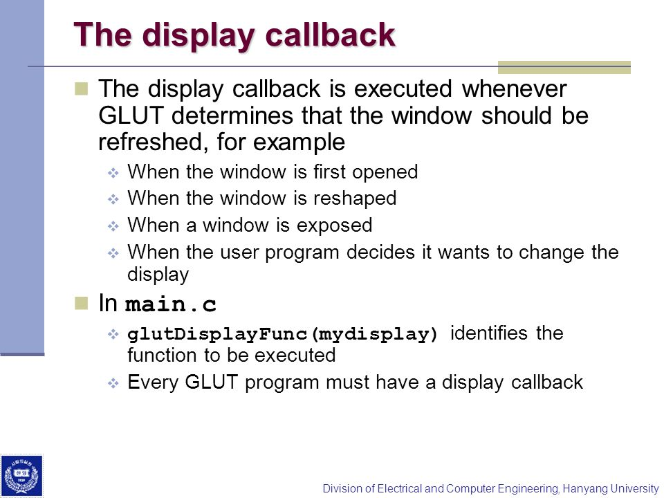 The display callback The display callback is executed whenever GLUT determines that the window should be refreshed, for example.