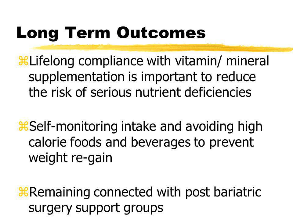 Long Term Outcomes Lifelong compliance with vitamin/ mineral supplementation is important to reduce the risk of serious nutrient deficiencies.