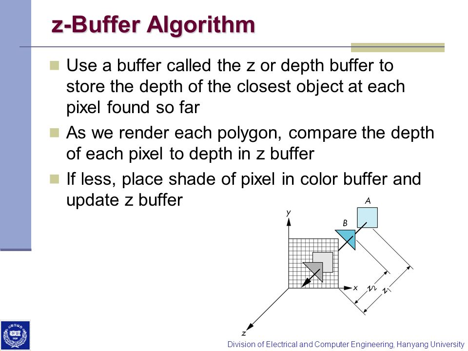 z-Buffer AlgorithmUse a buffer called the z or depth buffer to store the depth of the closest object at each pixel found so far.