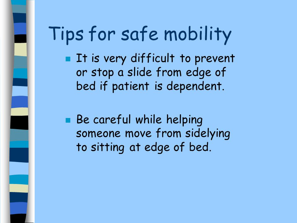 Tips for safe mobility It is very difficult to prevent or stop a slide from edge of bed if patient is dependent.