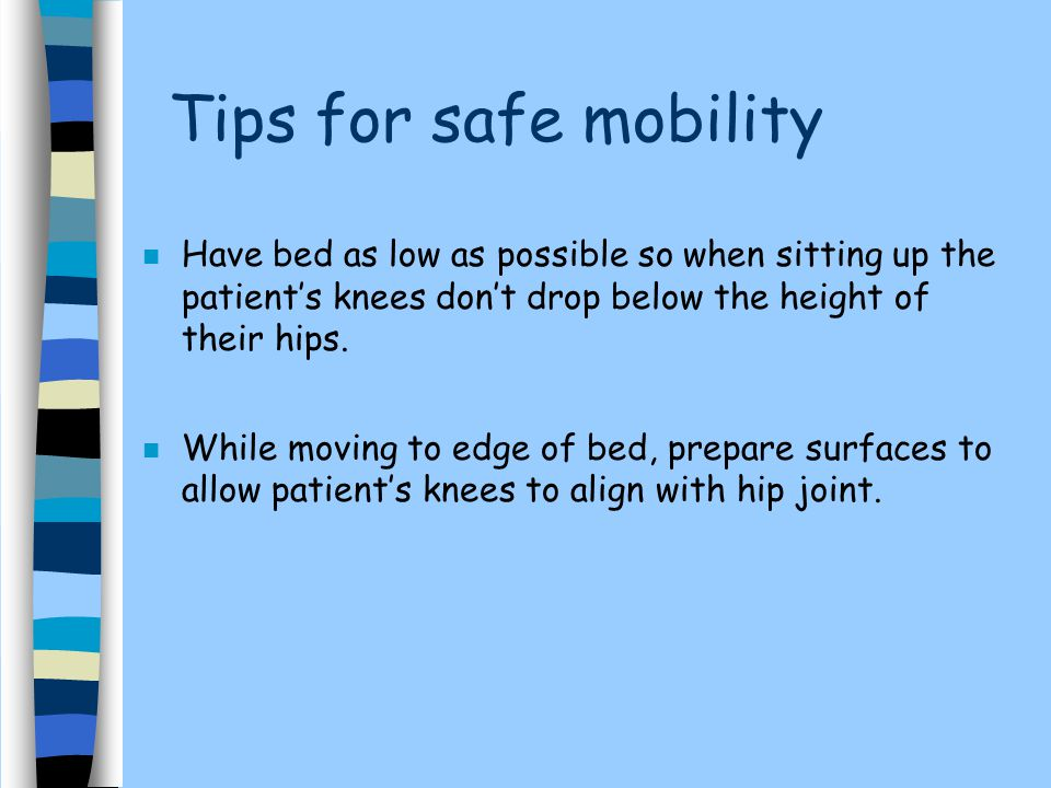 Tips for safe mobility Have bed as low as possible so when sitting up the patient's knees don't drop below the height of their hips.