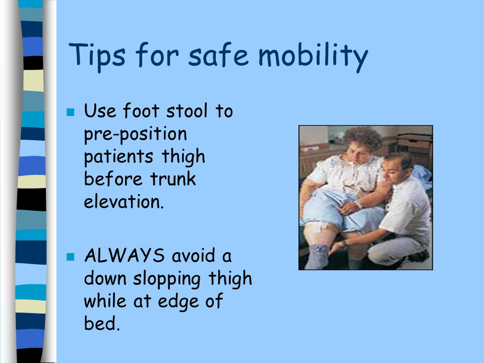 Tips for safe mobility Use foot stool to pre-position patients thigh before trunk elevation.