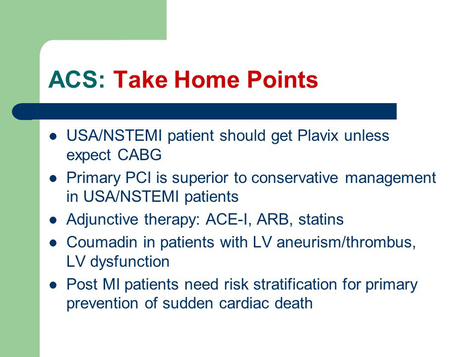 ACS: Take Home Points USA/NSTEMI patient should get Plavix unless expect CABG.