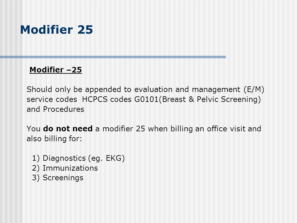 Modifier 25 Modifier –25. Should only be appended to evaluation and management (E/M) service codes HCPCS codes G0101(Breast & Pelvic Screening)