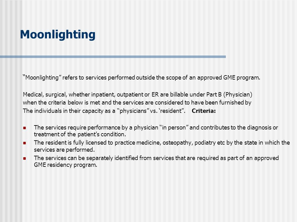 Moonlighting Moonlighting refers to services performed outside the scope of an approved GME program.