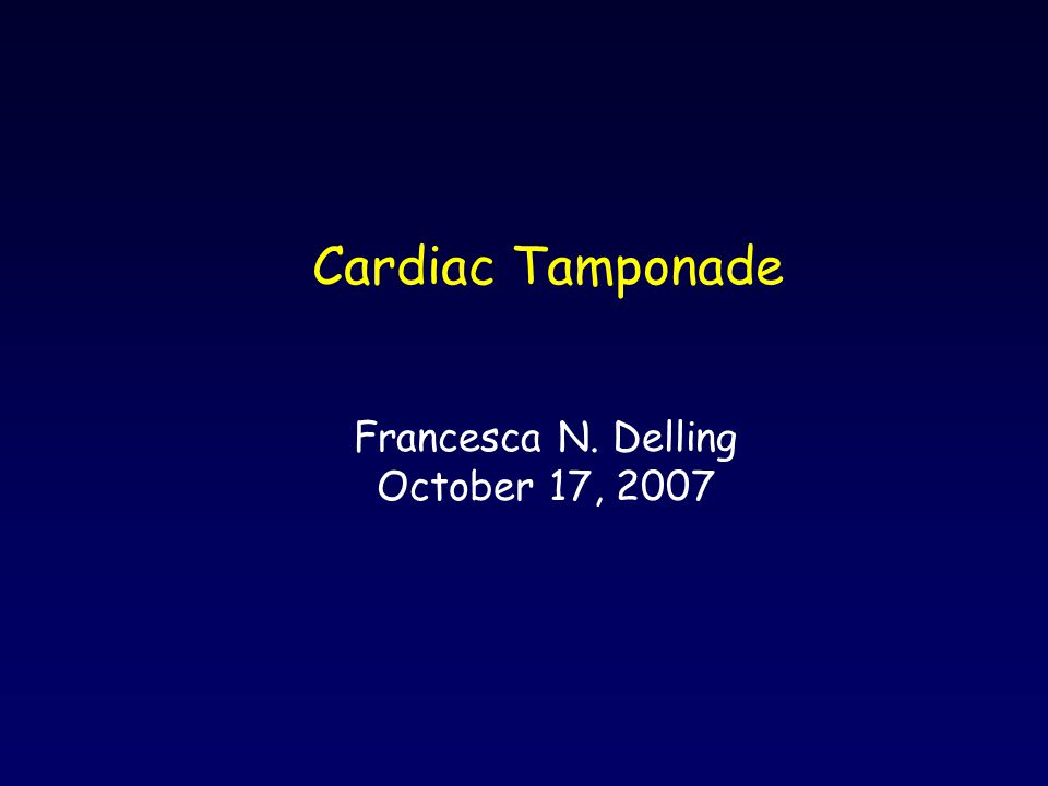 Cardiac Tamponade Francesca N. Delling October 17, 2007