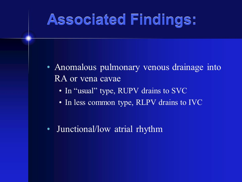 Associated Findings: Anomalous pulmonary venous drainage into RA or vena cavae. In usual type, RUPV drains to SVC.